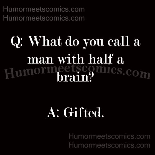 What do you call a man with half a brain