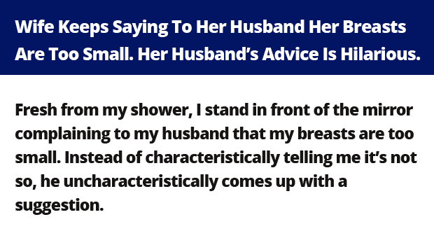 Wife Keeps Saying To Her Husband Her Breasts Are Too Small. Her Husband's Advice Is Hilarious.